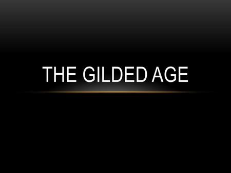 THE GILDED AGE. 1870-1900 Cities grew and urbanization expanded Gilded: covered with gold on the outside, but made of cheaper material on the inside Critics.