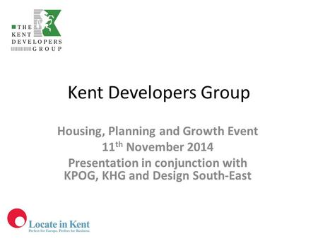 Kent Developers Group Housing, Planning and Growth Event 11 th November 2014 Presentation in conjunction with KPOG, KHG and Design South-East.