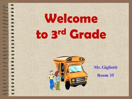 Welcome to 3 rd Grade Mr. Gigliotti Room 35 A little info about Mr. Gigliotti I am originally from Cleveland, Ohio. I graduated from Otterbein College.