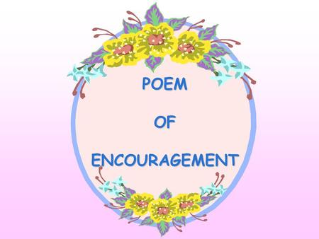 POEM OF ENCOURAGEMENT If someone should hurt you And said a word unkind Remember what I write to you And keep these thoughts in mind.
