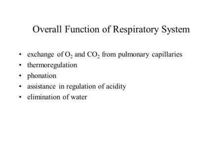 Overall Function of Respiratory System exchange of O 2 and CO 2 from pulmonary capillaries thermoregulation phonation assistance in regulation of acidity.