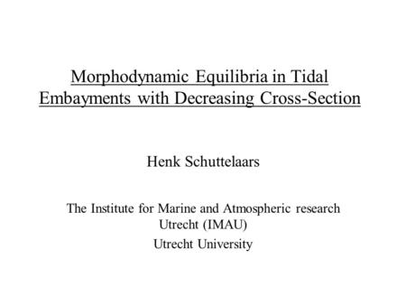 Morphodynamic Equilibria in Tidal Embayments with Decreasing Cross-Section Henk Schuttelaars The Institute for Marine and Atmospheric research Utrecht.