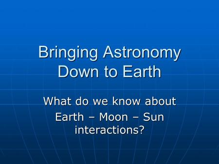Bringing Astronomy Down to Earth What do we know about Earth – Moon – Sun interactions?