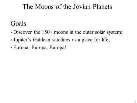 1 The Moons of the Jovian Planets Goals Discover the 150+ moons in the outer solar system; Jupiter's Galilean satellites as a place for life; Europa, Europa,
