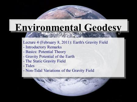Environmental Geodesy Lecture 4 (February 8, 2011): Earth's Gravity Field - Introductory Remarks - Basics: Potential Theory - Gravity Potential of the.