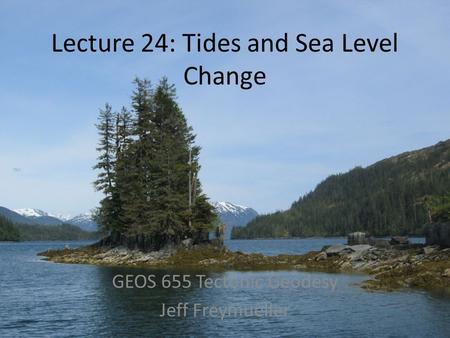 Lecture 24: Tides and Sea Level Change GEOS 655 Tectonic Geodesy Jeff Freymueller.
