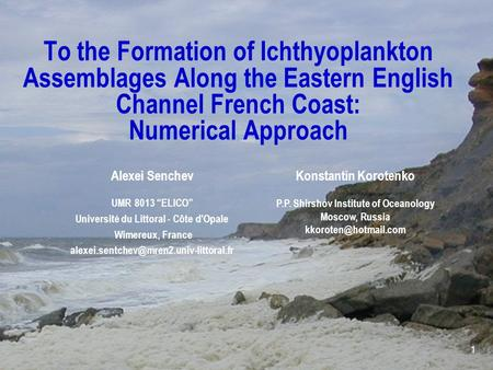"1 To the Formation of Ichthyoplankton Assemblages Along the Eastern English Channel French Coast: Numerical Approach Alexei Senchev UMR 8013 ""ELICO"" Université."