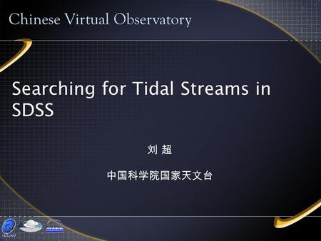 Searching for Tidal Streams in SDSS Chinese Virtual Observatory 刘 超 中国科学院国家天文台.