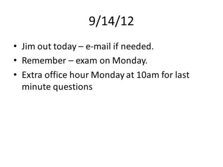 9/14/12 Jim out today – e-mail if needed. Remember – exam on Monday. Extra office hour Monday at 10am for last minute questions.