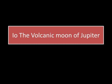 Io The Volcanic moon of Jupiter. What's the difference Compared to earth, Io has 150 to 300 volcanic hot spots and 400 active volcanos, Earth has 1,500.