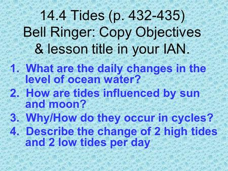 14.4 Tides (p. 432-435) Bell Ringer: Copy Objectives & lesson title in your IAN. 1. What are the daily changes in the level of ocean water? 2. How are.