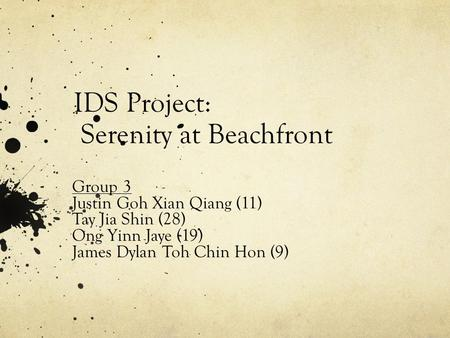 IDS Project: Serenity at Beachfront Group 3 Justin Goh Xian Qiang (11) Tay Jia Shin (28) Ong Yinn Jaye (19) James Dylan Toh Chin Hon (9)