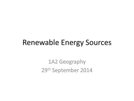 Renewable Energy Sources 1A2 Geography 29 th September 2014.