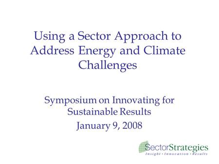 Using a Sector Approach to Address Energy and Climate Challenges Symposium on Innovating for Sustainable Results January 9, 2008.