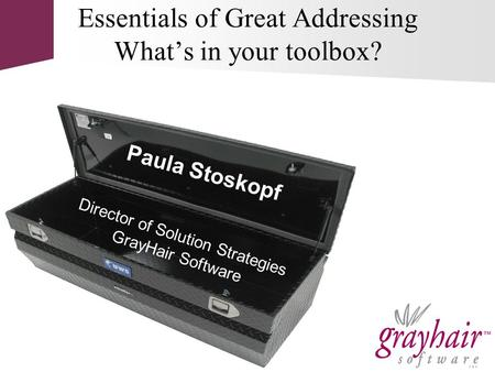 Director of Solution Strategies GrayHair Software Essentials of Great Addressing What's in your toolbox? Paula Stoskopf.