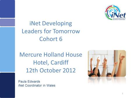 1 iNet Developing Leaders for Tomorrow Cohort 6 Mercure Holland House Hotel, Cardiff 12th October 2012 Paula Edwards iNet Coordinator in Wales.