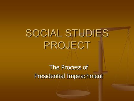 SOCIAL STUDIES PROJECT The Process of Presidential Impeachment.
