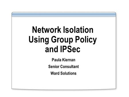 Network Isolation Using Group Policy and IPSec Paula Kiernan Senior Consultant Ward Solutions.