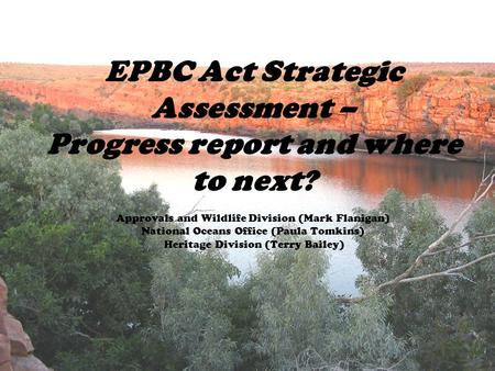 EPBC Act Strategic Assessment – Progress report and where to next? Approvals and Wildlife Division (Mark Flanigan) National Oceans Office (Paula Tomkins)