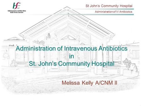 St John's Community Hospital Administration of IV Antibiotics Administration of Intravenous Antibiotics in St. John's Community Hospital Melissa Kelly.