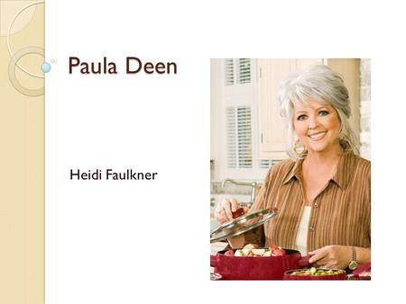 Paula Deen Heidi Faulkner. Why Paula? I love cooking Love southern food I love the Food Network I am interested in Paula's life story.