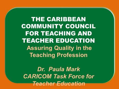 THE CARIBBEAN COMMUNITY COUNCIL FOR TEACHING AND TEACHER EDUCATION Assuring Quality in the Teaching Profession Dr. Paula Mark CARICOM Task Force for Teacher.