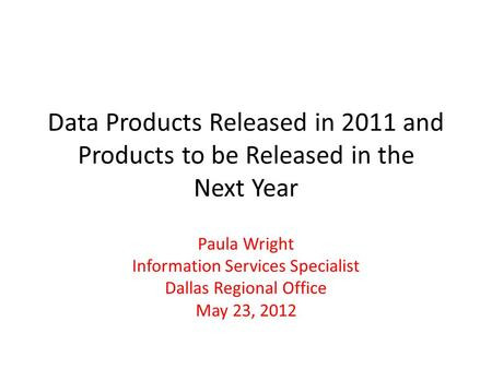 Data Products Released in 2011 and Products to be Released in the Next Year Paula Wright Information Services Specialist Dallas Regional Office May 23,