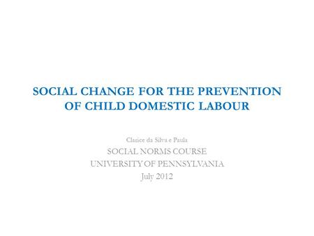 SOCIAL CHANGE FOR THE PREVENTION OF CHILD DOMESTIC LABOUR Clarice da Silva e Paula SOCIAL NORMS COURSE UNIVERSITY OF PENNSYLVANIA July 2012.