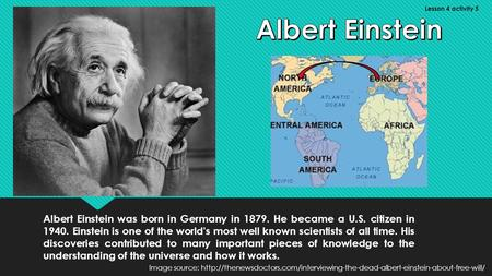 Albert Einstein was born in Germany in 1879. He became a U.S. citizen in 1940. Einstein is one of the world's most well known scientists of all time. His.