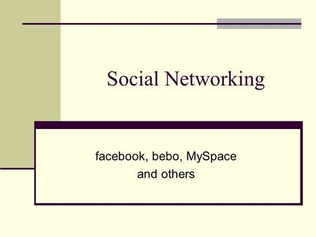 Social Networking facebook, bebo, MySpace and others.