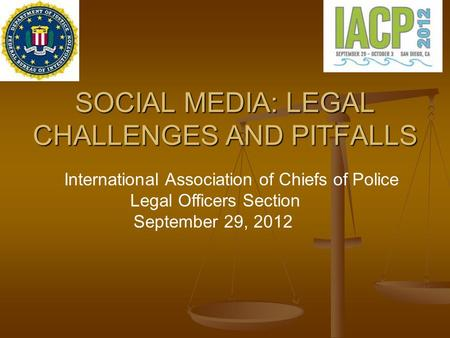 SOCIAL MEDIA: LEGAL CHALLENGES AND PITFALLS International Association of Chiefs of Police Legal <strong>Officers</strong> Section September 29, 2012.