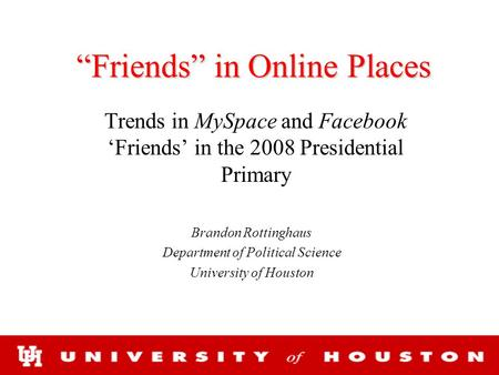 """Friends"" in Online Places Trends in MySpace and Facebook 'Friends' in the 2008 Presidential Primary Brandon Rottinghaus Department of Political Science."