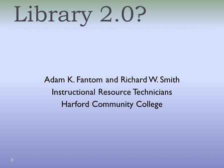 Library 2.0? Adam K. Fantom and Richard W. Smith Instructional Resource Technicians Harford Community College.