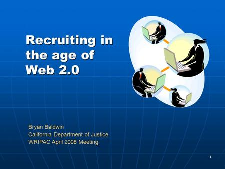 1 Recruiting in the age of Web 2.0 Bryan Baldwin California Department of Justice WRIPAC April 2008 Meeting.