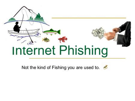 Internet Phishing Not the kind of Fishing you are used to.
