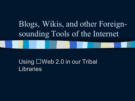 Blogs, Wikis, and other Foreign- sounding Tools of the Internet Using Web 2.0 in our Tribal Libraries.