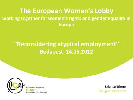 "The European Women's Lobby working together for women's rights and gender equality in Europe ""Reconsidering atypical employment"" Budapest, 14.05.2012 Brigitte."