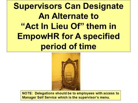 "Supervisors Can Designate An Alternate to ""Act In Lieu Of"" them in EmpowHR for A specified period of time NOTE: Delegations should be to employees with."