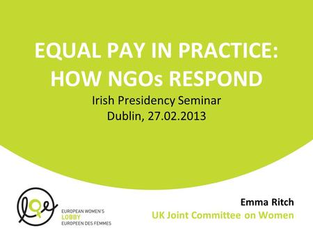Emma Ritch UK Joint Committee on Women EQUAL PAY IN PRACTICE: HOW NGOs RESPOND Irish Presidency Seminar Dublin, 27.02.2013.