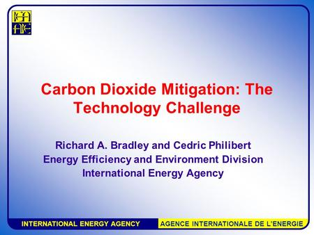 INTERNATIONAL ENERGY AGENCY AGENCE INTERNATIONALE DE L'ENERGIE Carbon Dioxide Mitigation: The Technology Challenge Richard A. Bradley and Cedric Philibert.