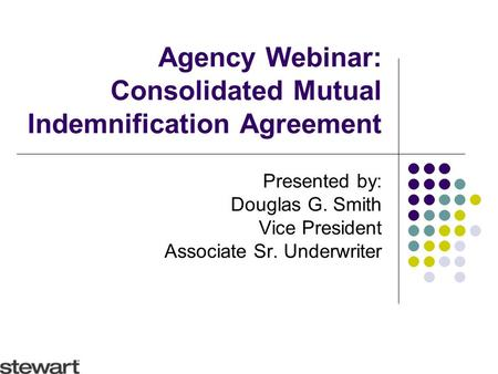 Agency Webinar: Consolidated Mutual Indemnification Agreement Presented by: Douglas G. Smith Vice President Associate Sr. Underwriter.