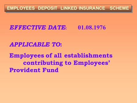 EFFECTIVE DATE : 01.08.1976 APPLICABLE TO : Employees of all establishments contributing to Employees' Provident Fund EMPLOYEES DEPOSIT LINKED INSURANCE.