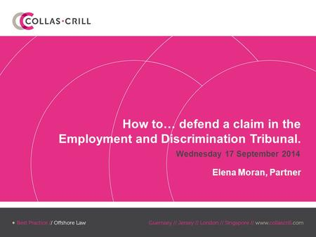 Wednesday 17 September 2014 How to… defend a claim in the Employment and Discrimination Tribunal. Elena Moran, Partner.