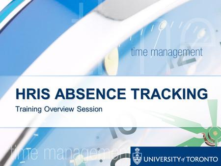HRIS ABSENCE TRACKING Training Overview Session. ABSENCE TRACKING PROJECT ** OVERVIEW ** As of November 1, 2007, U of T will implement Phase 1 of a mandatory.
