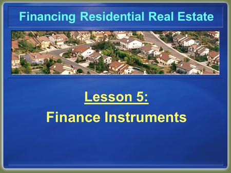 Financing Residential Real Estate Lesson 5: Finance Instruments.