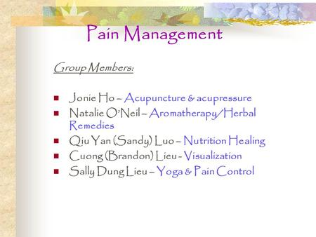 Pain Management Group Members: Jonie Ho – Acupuncture & acupressure Natalie O'Neil – Aromatherapy/Herbal Remedies Qiu Yan (Sandy) Luo – Nutrition Healing.