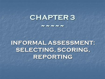 CHAPTER 3 ~~~~~ INFORMAL ASSESSMENT: SELECTING, SCORING, REPORTING.