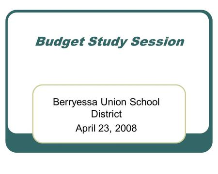 Budget Study Session Berryessa Union School District April 23, 2008.