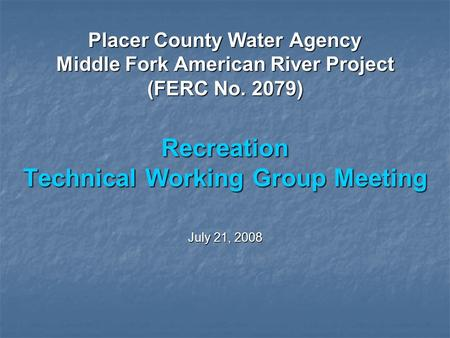 Placer County Water Agency Middle Fork American River Project (FERC No. 2079) Recreation Technical Working Group Meeting July 21, 2008.