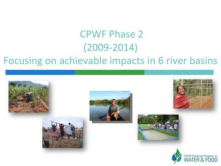 CPWF Phase 2 (2009-2014) Focusing on achievable impacts in 6 river basins.
